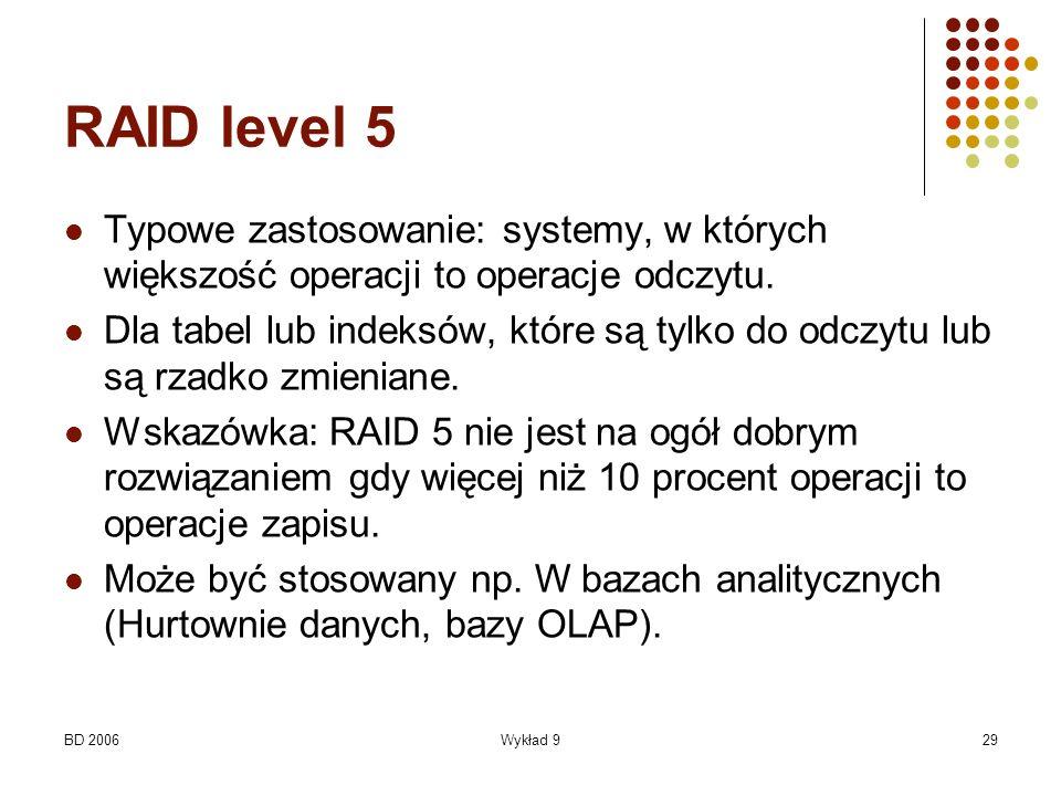 BD 2006Wykład 929 RAID level 5 Typowe zastosowanie: systemy, w których większość operacji to operacje odczytu. Dla tabel lub indeksów, które są tylko