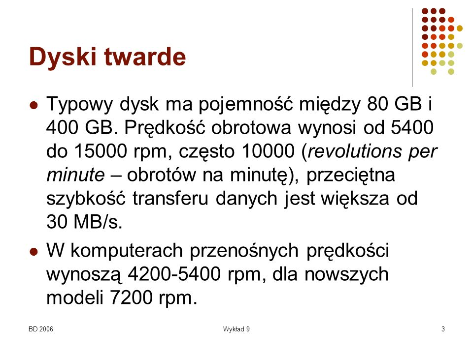 BD 2006Wykład 93 Dyski twarde Typowy dysk ma pojemność między 80 GB i 400 GB. Prędkość obrotowa wynosi od 5400 do 15000 rpm, często 10000 (revolutions