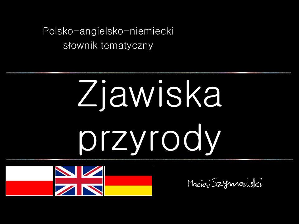 Zjawiska przyrody Polsko-angielsko-niemiecki słownik tematyczny Maciej Szymański
