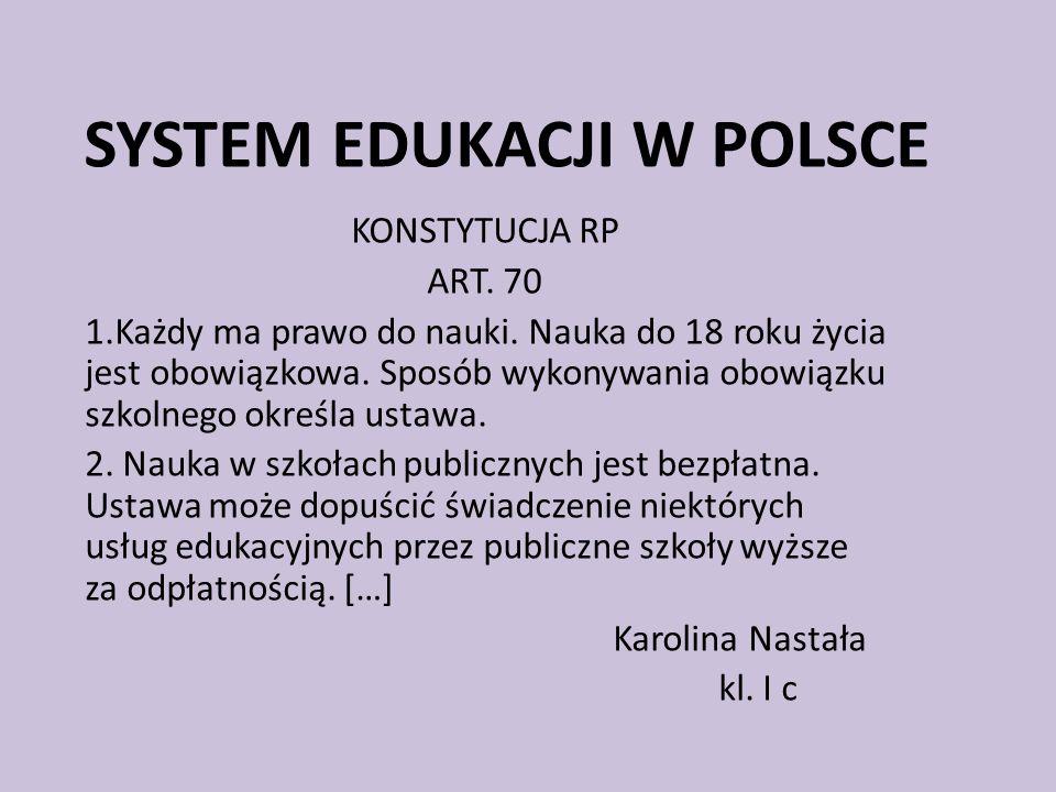 SYSTEM EDUKACJI W POLSCE KONSTYTUCJA RP ART. 70 1.Każdy ma prawo do nauki. Nauka do 18 roku życia jest obowiązkowa. Sposób wykonywania obowiązku szkol