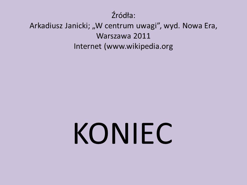 Źródła: Arkadiusz Janicki; W centrum uwagi, wyd. Nowa Era, Warszawa 2011 Internet (www.wikipedia.org KONIEC