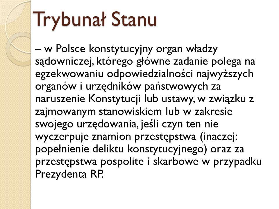 Trybunał Stanu – w Polsce konstytucyjny organ władzy sądowniczej, którego główne zadanie polega na egzekwowaniu odpowiedzialności najwyższych organów