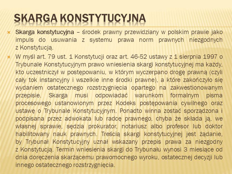 Skarga konstytucyjna – środek prawny przewidziany w polskim prawie jako impuls do usuwania z systemu prawa norm prawnych niezgodnych z Konstytucją. W