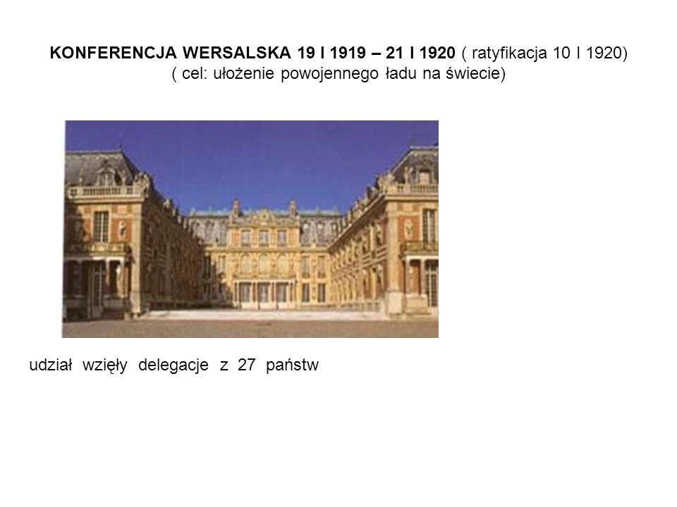 KONFERENCJA WERSALSKA 19 I 1919 – 21 I 1920 ( ratyfikacja 10 I 1920) ( cel: ułożenie powojennego ładu na świecie) udział wzięły delegacje z 27 państw