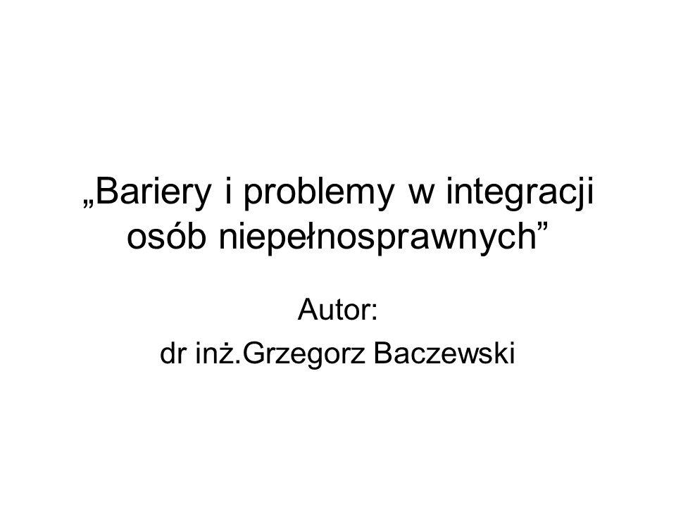 Bariery i problemy w integracji osób niepełnosprawnych Autor: dr inż.Grzegorz Baczewski