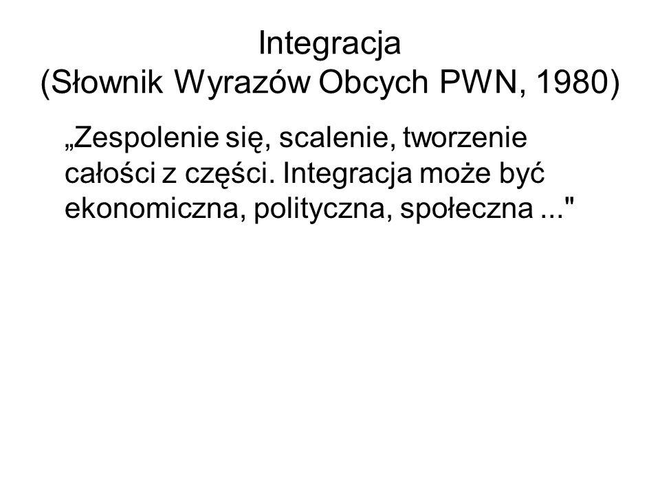 Integracja (Słownik Wyrazów Obcych PWN, 1980) Zespolenie się, scalenie, tworzenie całości z części. Integracja może być ekonomiczna, polityczna, społe