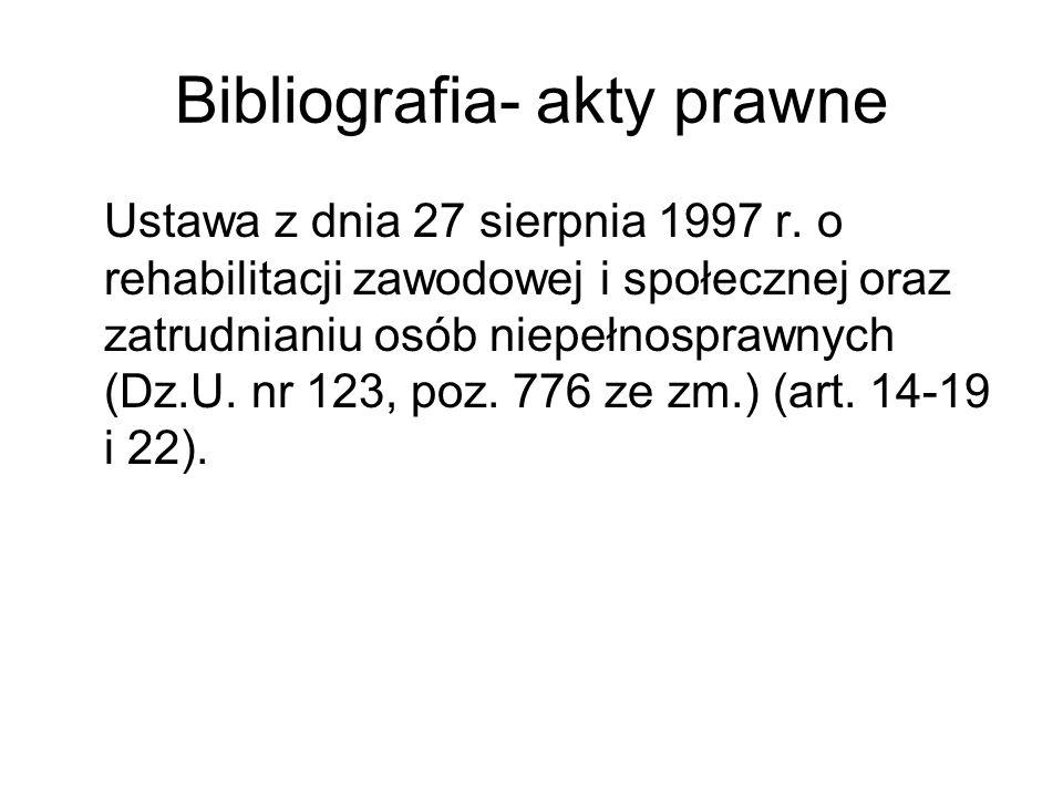 Bibliografia- akty prawne Ustawa z dnia 27 sierpnia 1997 r. o rehabilitacji zawodowej i społecznej oraz zatrudnianiu osób niepełnosprawnych (Dz.U. nr