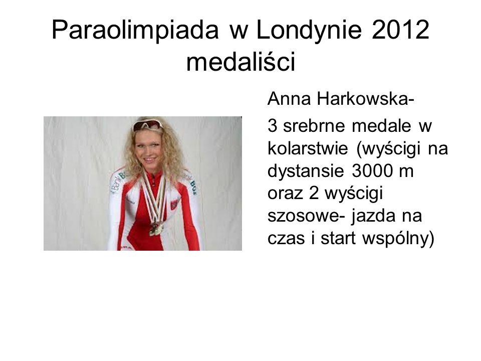 Paraolimpiada w Londynie 2012 medaliści Anna Harkowska- 3 srebrne medale w kolarstwie (wyścigi na dystansie 3000 m oraz 2 wyścigi szosowe- jazda na cz
