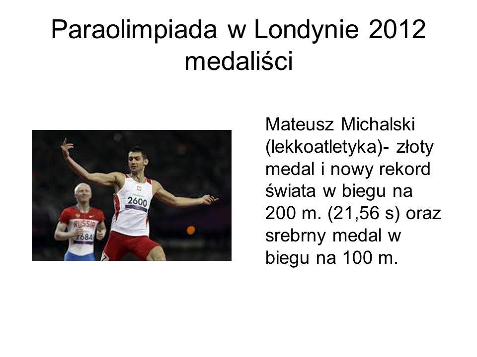 Paraolimpiada w Londynie 2012 medaliści Mateusz Michalski (lekkoatletyka)- złoty medal i nowy rekord świata w biegu na 200 m. (21,56 s) oraz srebrny m