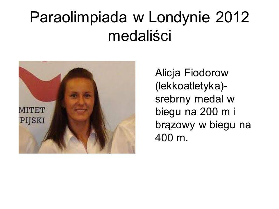 Paraolimpiada w Londynie 2012 medaliści Alicja Fiodorow (lekkoatletyka)- srebrny medal w biegu na 200 m i brązowy w biegu na 400 m.