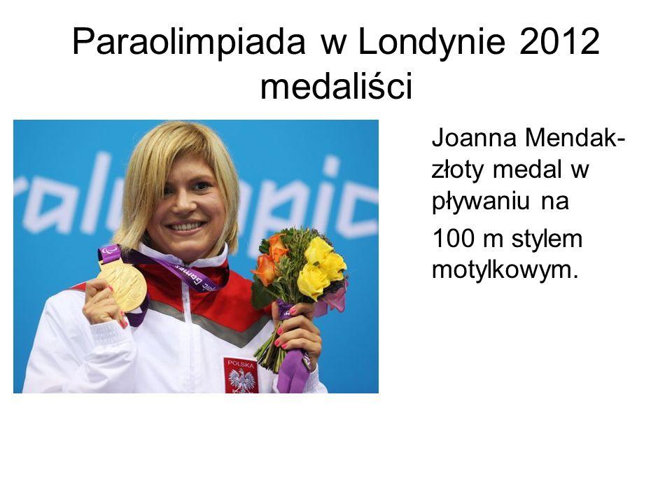 Paraolimpiada w Londynie 2012 medaliści Joanna Mendak- złoty medal w pływaniu na 100 m stylem motylkowym.