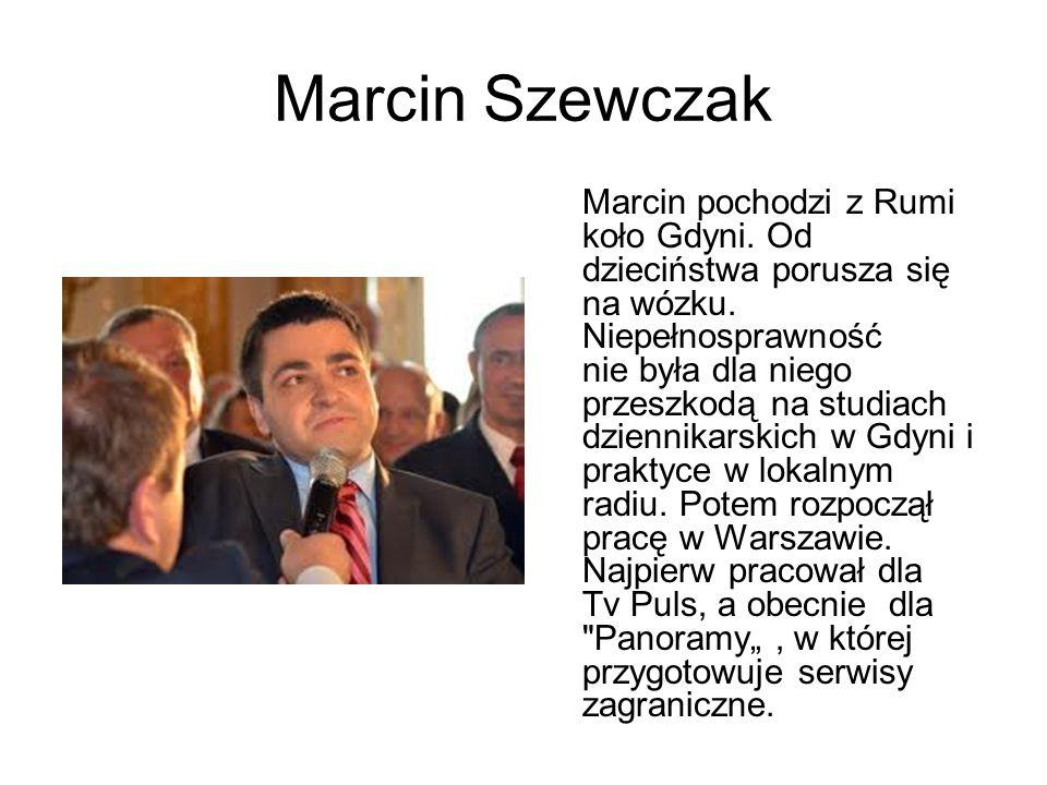 Marcin Szewczak Marcin pochodzi z Rumi koło Gdyni. Od dzieciństwa porusza się na wózku. Niepełnosprawność nie była dla niego przeszkodą na studiach dz