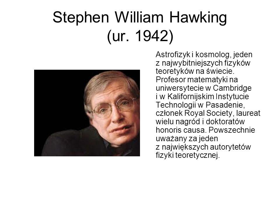 Stephen William Hawking (ur. 1942) Astrofizyk i kosmolog, jeden z najwybitniejszych fizyków teoretyków na świecie. Profesor matematyki na uniwersyteci