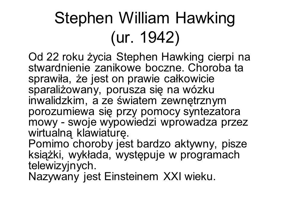 Stephen William Hawking (ur. 1942) Od 22 roku życia Stephen Hawking cierpi na stwardnienie zanikowe boczne. Choroba ta sprawiła, że jest on prawie cał