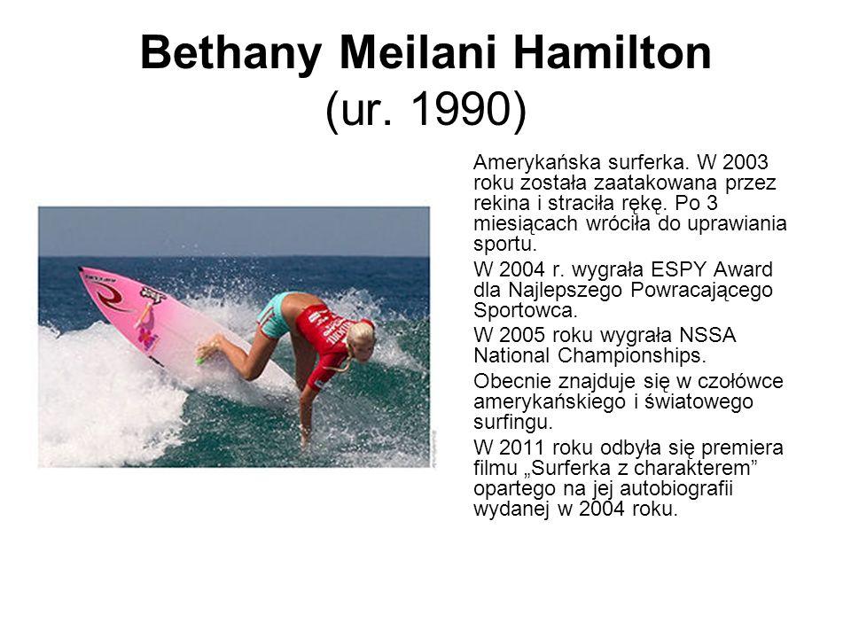Bethany Meilani Hamilton (ur. 1990) Amerykańska surferka. W 2003 roku została zaatakowana przez rekina i straciła rękę. Po 3 miesiącach wróciła do upr