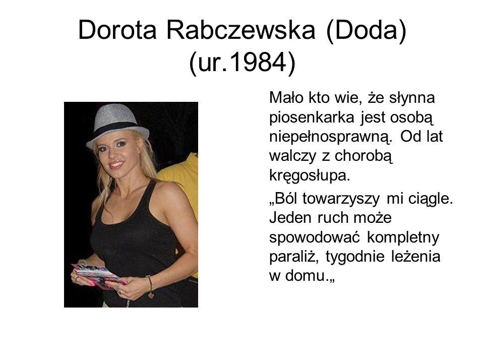 Dorota Rabczewska (Doda) (ur.1984) Mało kto wie, że słynna piosenkarka jest osobą niepełnosprawną. Od lat walczy z chorobą kręgosłupa. Ból towarzyszy