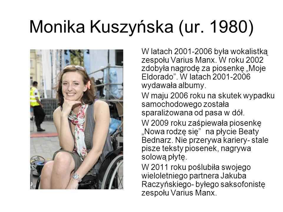 Monika Kuszyńska (ur. 1980) W latach 2001-2006 była wokalistką zespołu Varius Manx. W roku 2002 zdobyła nagrodę za piosenkę Moje Eldorado. W latach 20