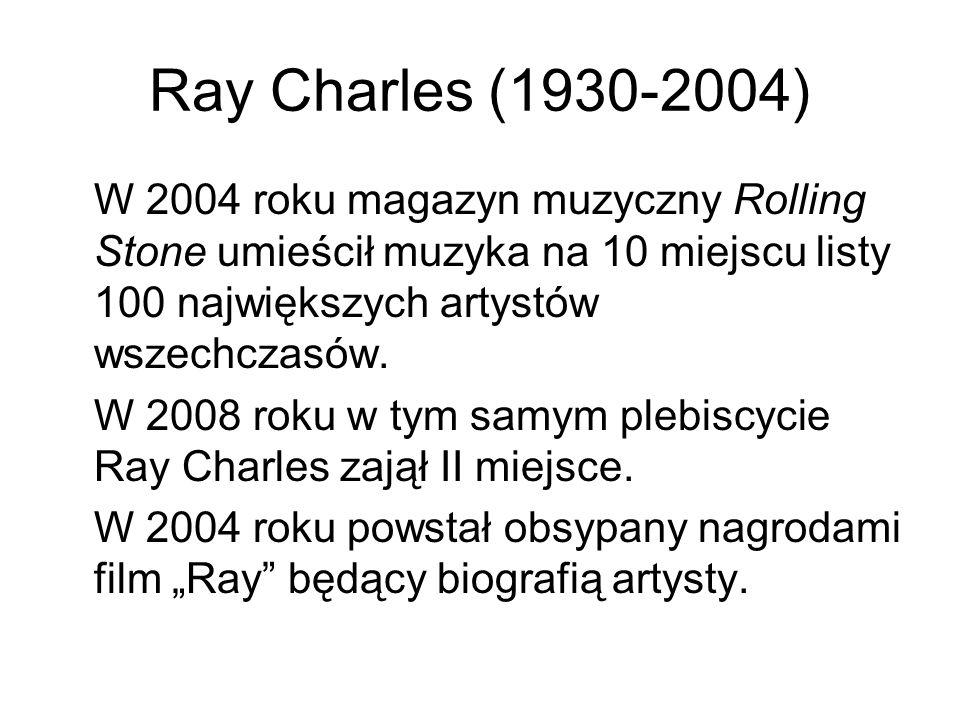 Ray Charles (1930-2004) W 2004 roku magazyn muzyczny Rolling Stone umieścił muzyka na 10 miejscu listy 100 największych artystów wszechczasów. W 2008