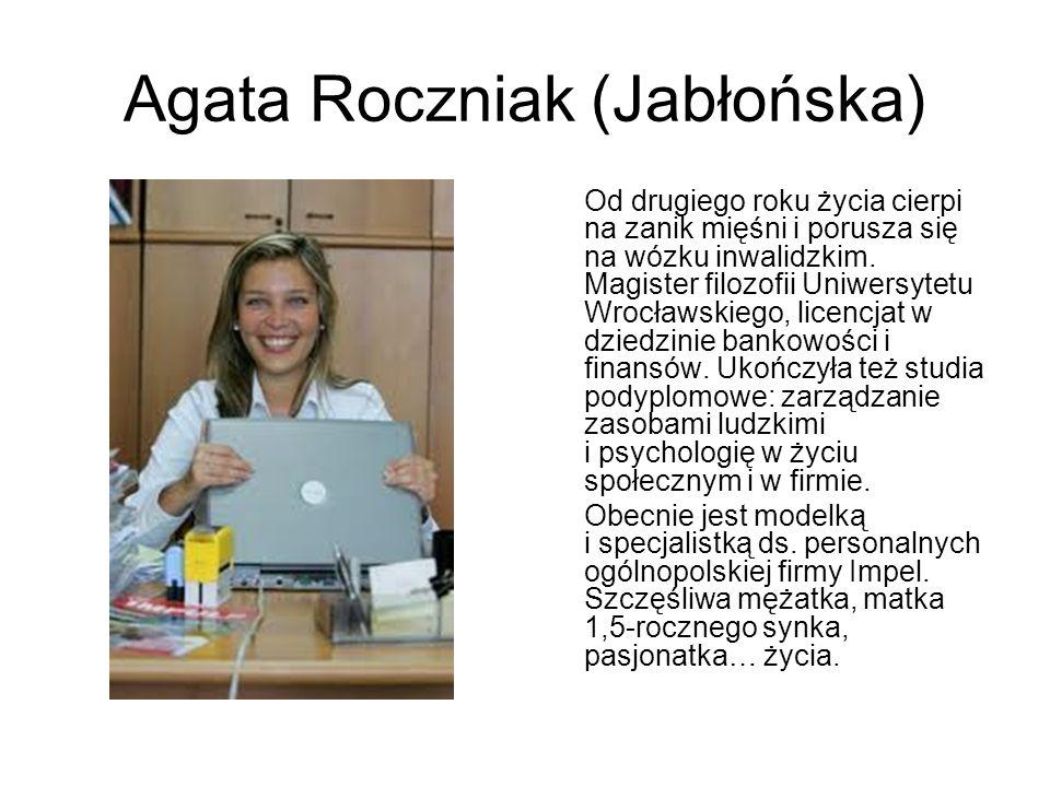 Agata Roczniak (Jabłońska) Od drugiego roku życia cierpi na zanik mięśni i porusza się na wózku inwalidzkim. Magister filozofii Uniwersytetu Wrocławsk