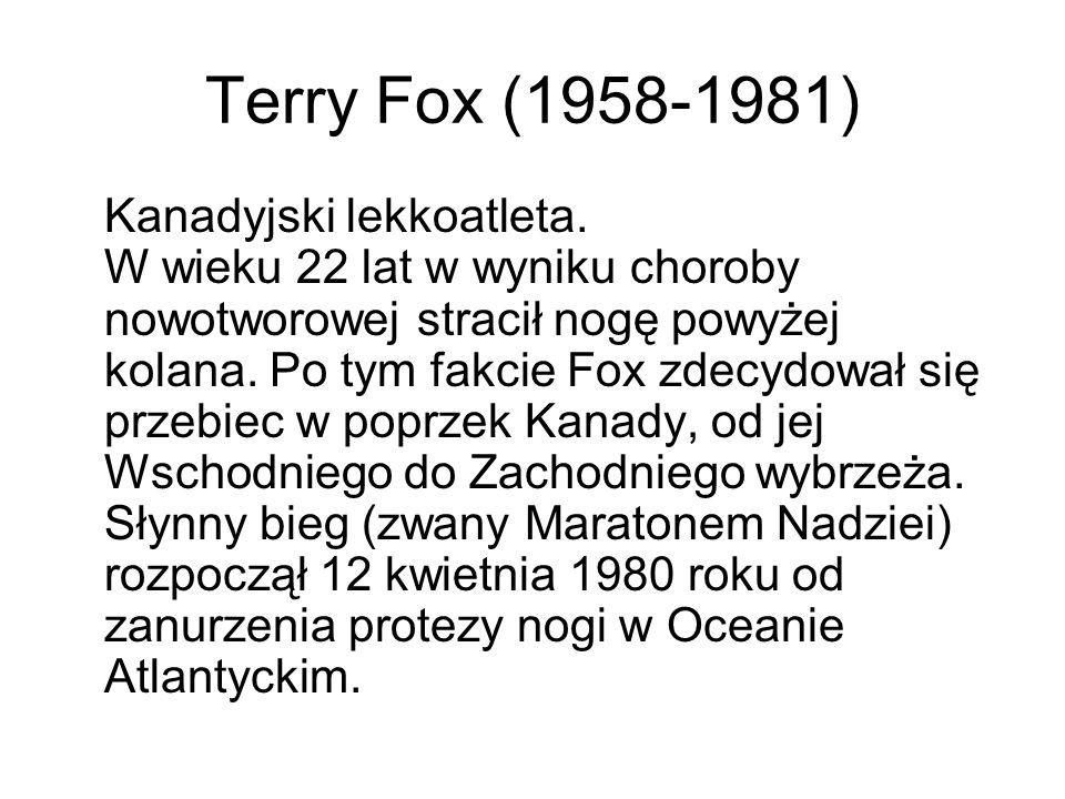 Terry Fox (1958-1981) Kanadyjski lekkoatleta. W wieku 22 lat w wyniku choroby nowotworowej stracił nogę powyżej kolana. Po tym fakcie Fox zdecydował s