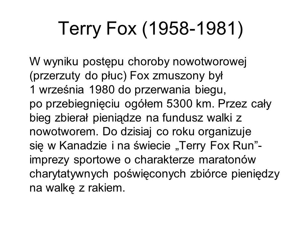Terry Fox (1958-1981) W wyniku postępu choroby nowotworowej (przerzuty do płuc) Fox zmuszony był 1 września 1980 do przerwania biegu, po przebiegnięci