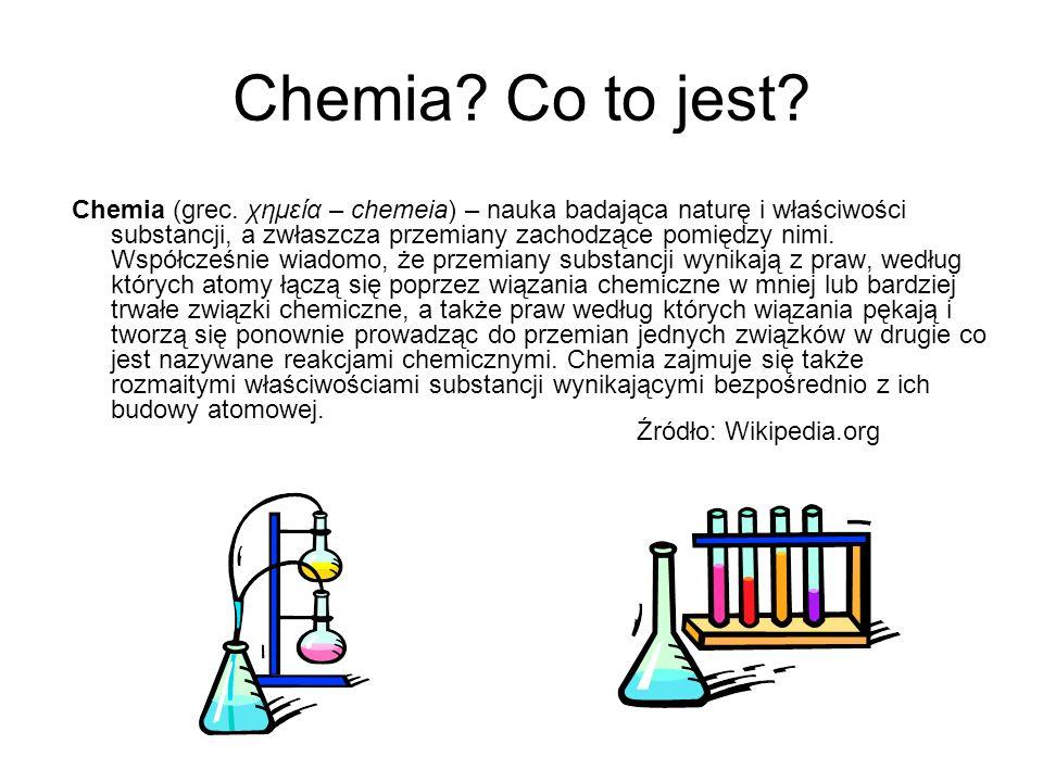 Chemia? Co to jest? Chemia (grec. χημεία – chemeia) – nauka badająca naturę i właściwości substancji, a zwłaszcza przemiany zachodzące pomiędzy nimi.