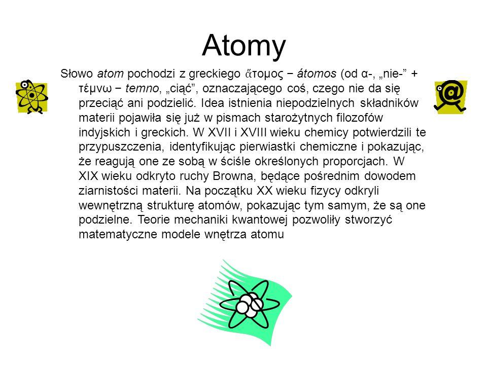 Atomy Słowo atom pochodzi z greckiego τομος átomos (od α-, nie- + τέμνω temno, ciąć, oznaczającego coś, czego nie da się przeciąć ani podzielić. Idea
