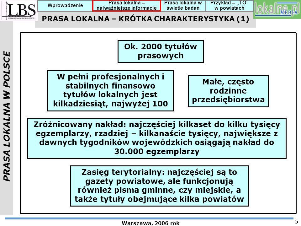 PRASA LOKALNA W POLSCE Warszawa, 2006 rok 6 Prasa lokalna – najważniejsze informacje Prasa lokalna w świetle badań Przykład – TO w powiatach Wprowadzenie PRASA LOKALNA – KRÓTKA CHARAKTERYSTYKA (2) Częstość ukazywania się – najczęściej tygodniki, rzadziej dwutygodniki i miesięczniki, są również gazety, które ukazują się 2-3 razy w tygodniu Zróżnicowanie regionalne – prasa lokalna jest najbardziej rozwinięta w Wielkopolsce, Małopolsce, na Górnym i Dolnym Śląsku; w Polsce centralnej rozwój lokalnej prasy ma charakter wyspowy; najmniej nasycona jest ściana wschodnia.