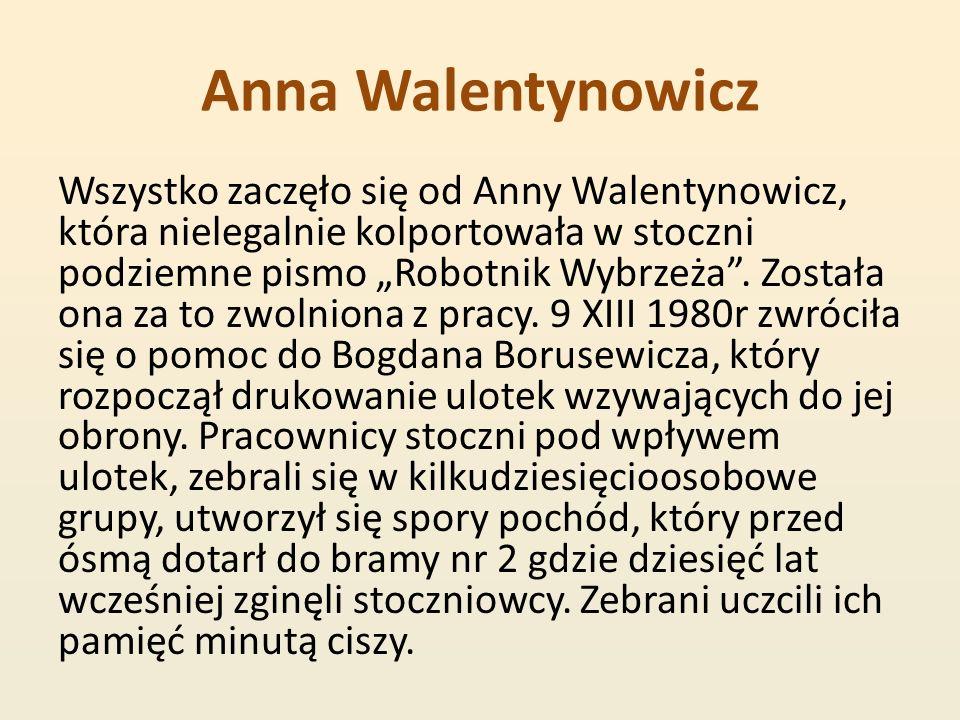 Anna Walentynowicz Wszystko zaczęło się od Anny Walentynowicz, która nielegalnie kolportowała w stoczni podziemne pismo Robotnik Wybrzeża. Została ona