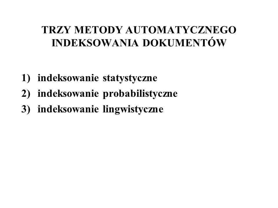 TRZY METODY AUTOMATYCZNEGO INDEKSOWANIA DOKUMENTÓW 1)indeksowanie statystyczne 2)indeksowanie probabilistyczne 3)indeksowanie lingwistyczne