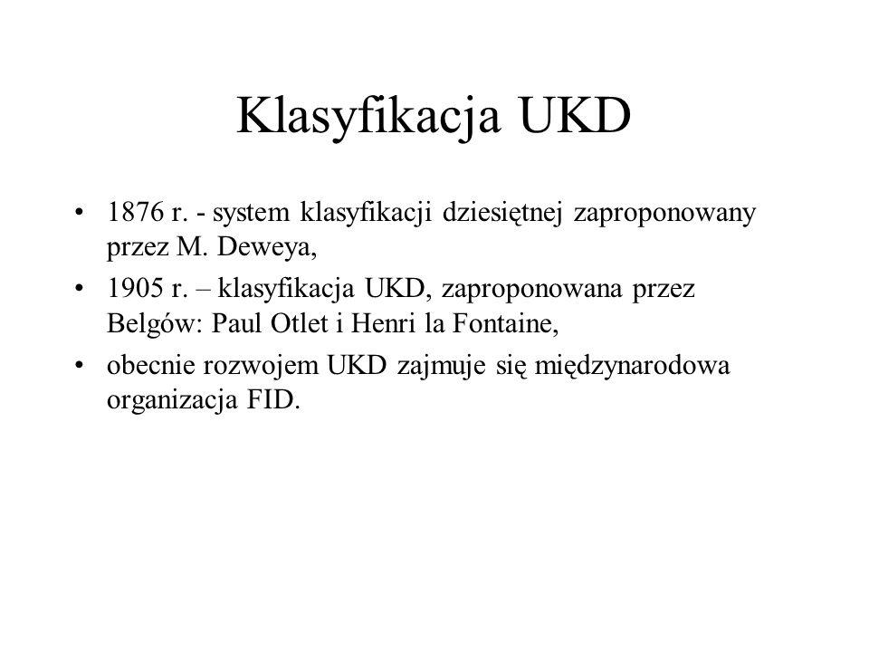 Klasyfikacja UKD 1876 r. - system klasyfikacji dziesiętnej zaproponowany przez M. Deweya, 1905 r. – klasyfikacja UKD, zaproponowana przez Belgów: Paul