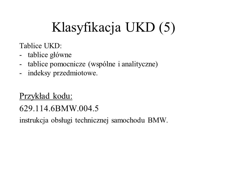 Klasyfikacja UKD (5) Tablice UKD: -tablice główne -tablice pomocnicze (wspólne i analityczne) -indeksy przedmiotowe. Przykład kodu: 629.114.6BMW.004.5
