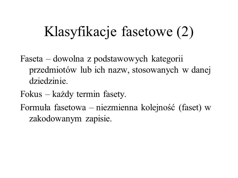 Klasyfikacje fasetowe (2) Faseta – dowolna z podstawowych kategorii przedmiotów lub ich nazw, stosowanych w danej dziedzinie. Fokus – każdy termin fas