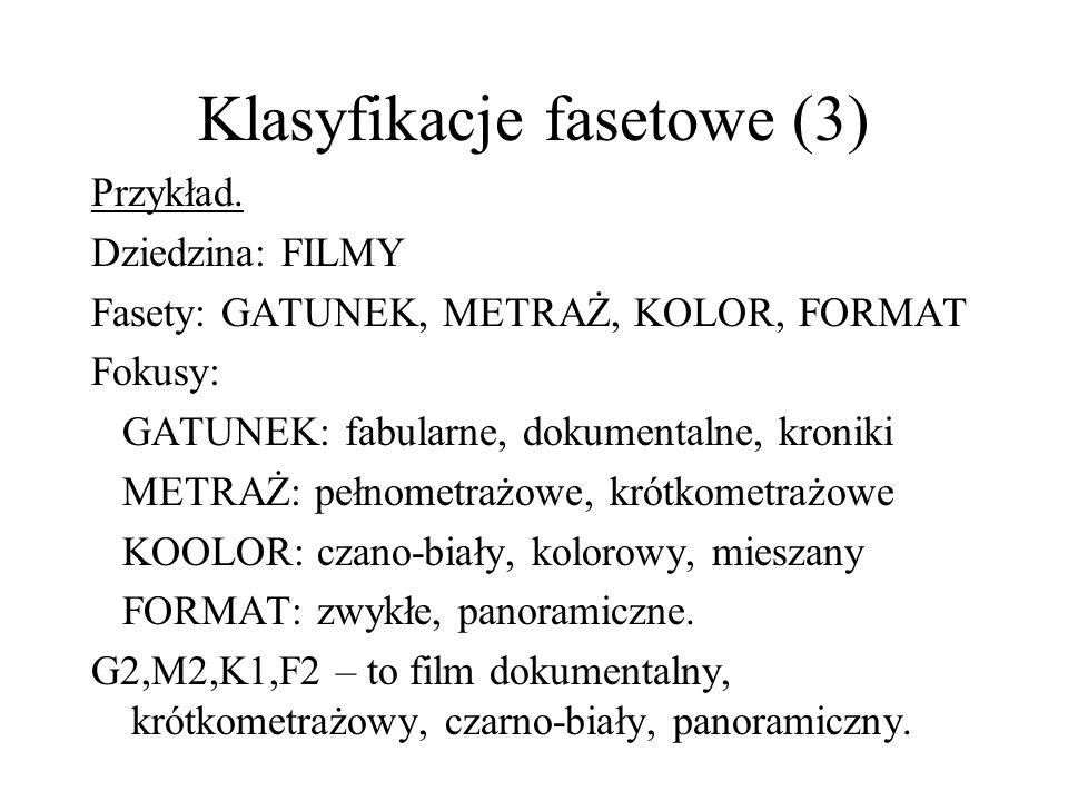 Klasyfikacje fasetowe (3) Przykład. Dziedzina: FILMY Fasety: GATUNEK, METRAŻ, KOLOR, FORMAT Fokusy: GATUNEK: fabularne, dokumentalne, kroniki METRAŻ: