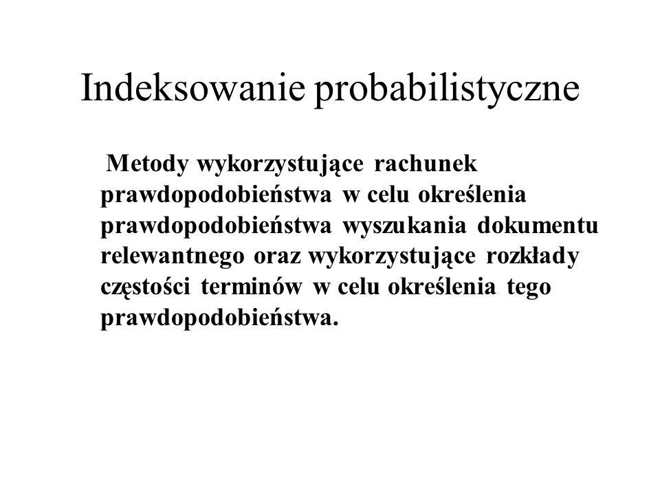 Indeksowanie probabilistyczne Metody wykorzystujące rachunek prawdopodobieństwa w celu określenia prawdopodobieństwa wyszukania dokumentu relewantnego
