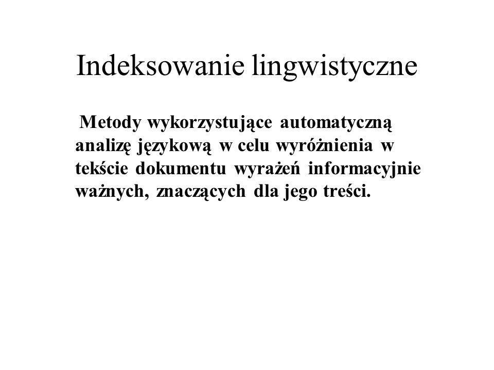 Indeksowanie lingwistyczne Metody wykorzystujące automatyczną analizę językową w celu wyróżnienia w tekście dokumentu wyrażeń informacyjnie ważnych, z
