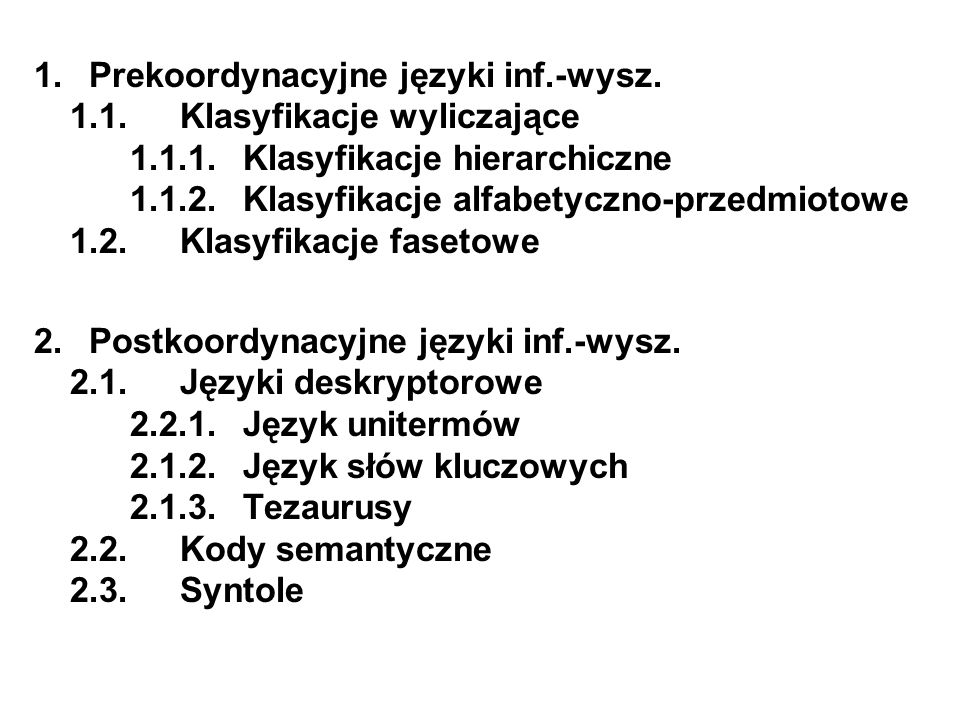 1. Prekoordynacyjne języki inf.-wysz. 1.1. Klasyfikacje wyliczające 1.1.1. Klasyfikacje hierarchiczne 1.1.2. Klasyfikacje alfabetyczno-przedmiotowe 1.