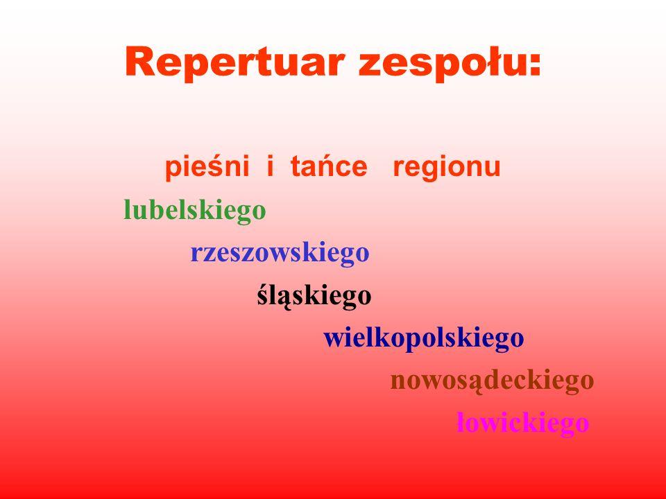Repertuar zespołu: pieśni i tańce regionu lubelskiego rzeszowskiego śląskiego wielkopolskiego nowosądeckiego łowickiego