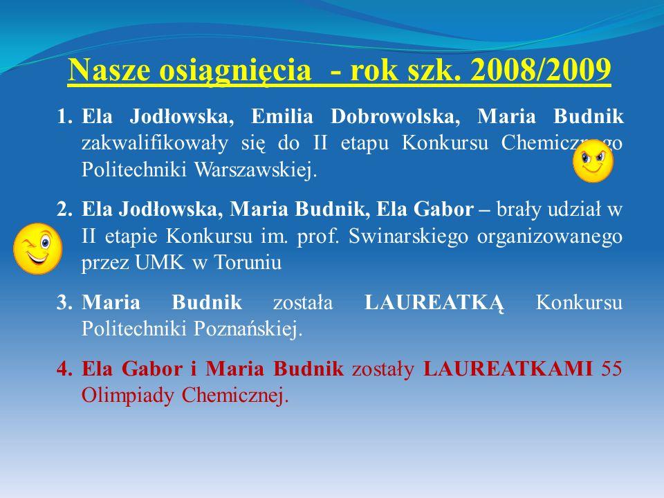Nasze osiągnięcia - rok szk. 2008/2009 1.Ela Jodłowska, Emilia Dobrowolska, Maria Budnik zakwalifikowały się do II etapu Konkursu Chemicznego Politech