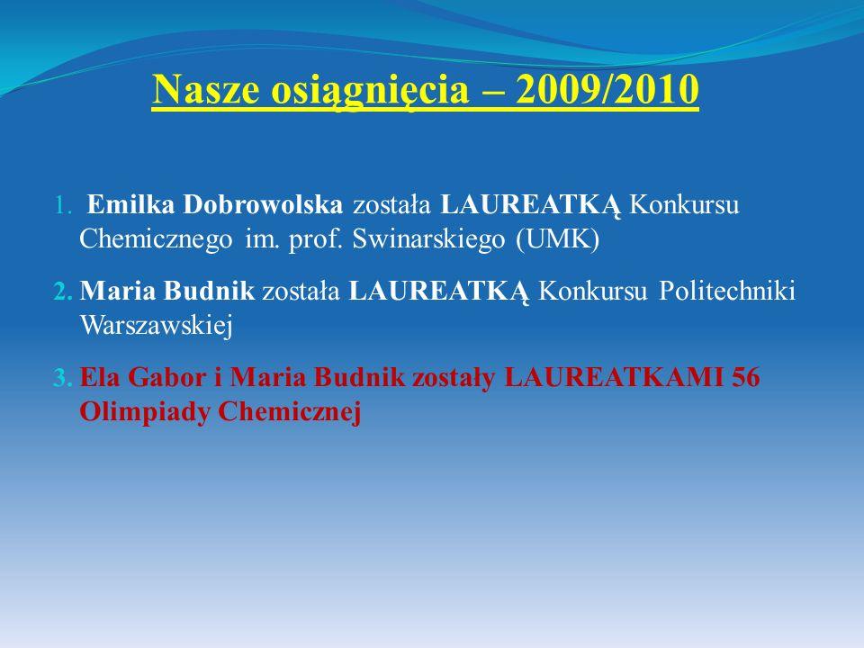 Nasze osiągnięcia – 2009/2010 1. Emilka Dobrowolska została LAUREATKĄ Konkursu Chemicznego im. prof. Swinarskiego (UMK) 2. Maria Budnik została LAUREA