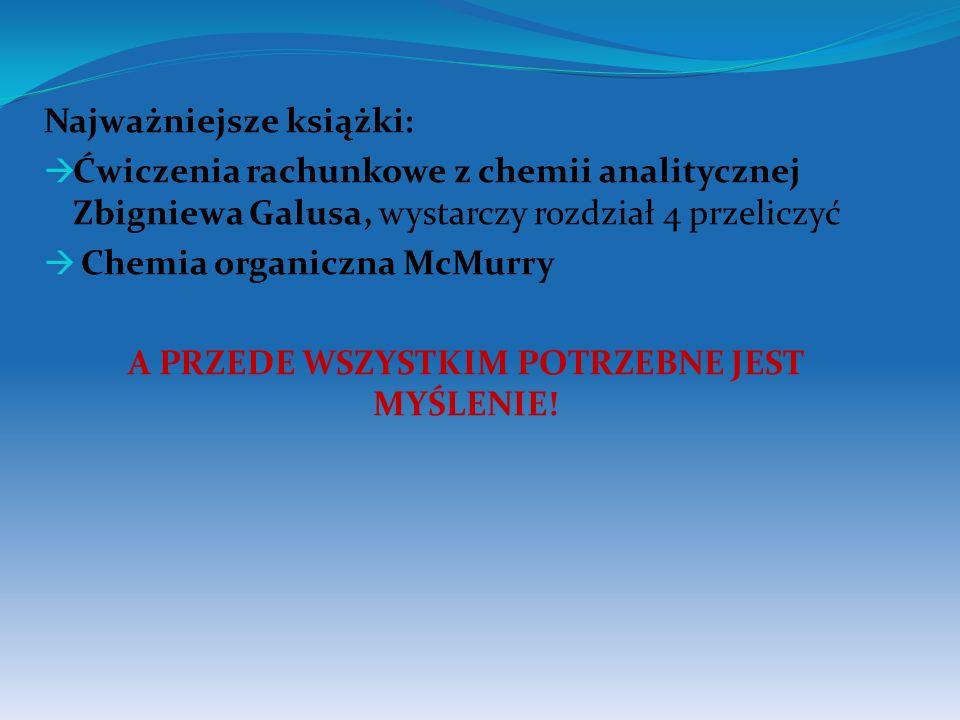Najważniejsze książki: Ćwiczenia rachunkowe z chemii analitycznej Zbigniewa Galusa, wystarczy rozdział 4 przeliczyć Chemia organiczna McMurry A PRZEDE