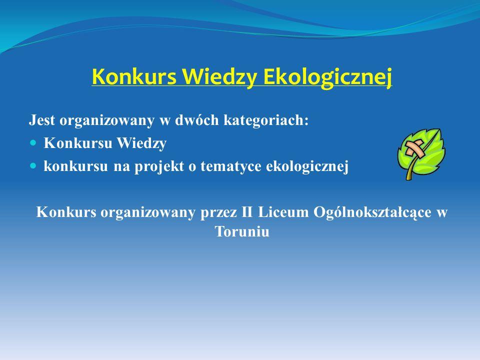 Konkurs Wiedzy Ekologicznej Jest organizowany w dwóch kategoriach: Konkursu Wiedzy konkursu na projekt o tematyce ekologicznej Konkurs organizowany pr