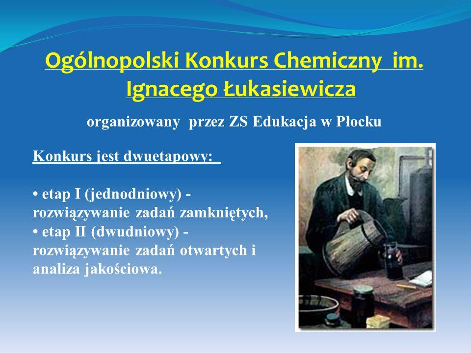 Ogólnopolski Konkurs Chemiczny im. Ignacego Łukasiewicza organizowany przez ZS Edukacja w Płocku Konkurs jest dwuetapowy: etap I (jednodniowy) - rozwi