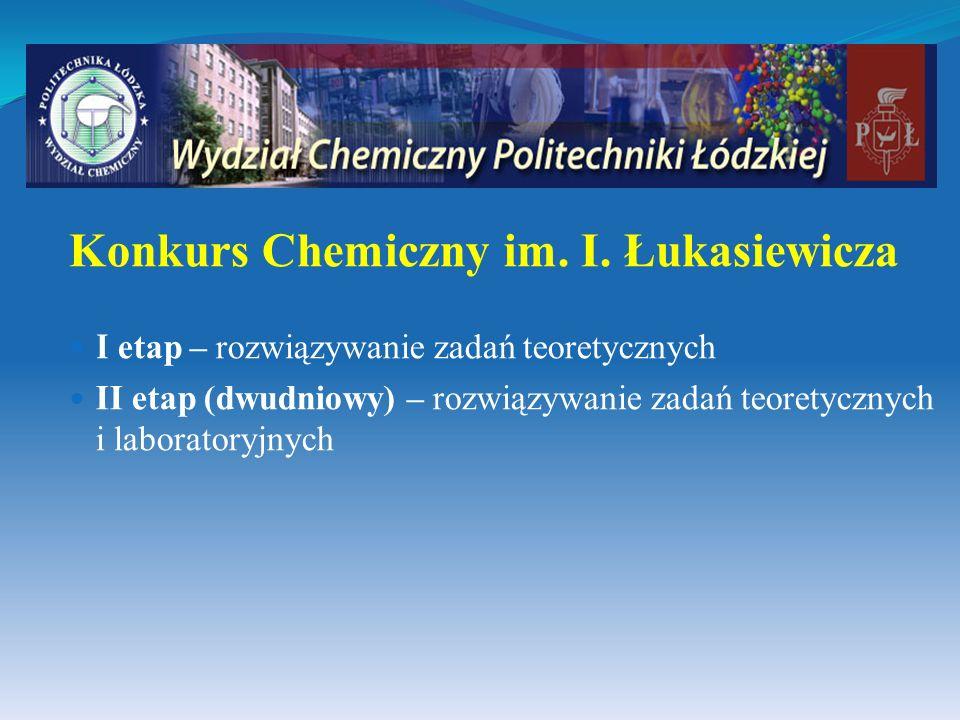 Konkurs Chemiczny im. I. Łukasiewicza I etap – rozwiązywanie zadań teoretycznych II etap (dwudniowy) – rozwiązywanie zadań teoretycznych i laboratoryj