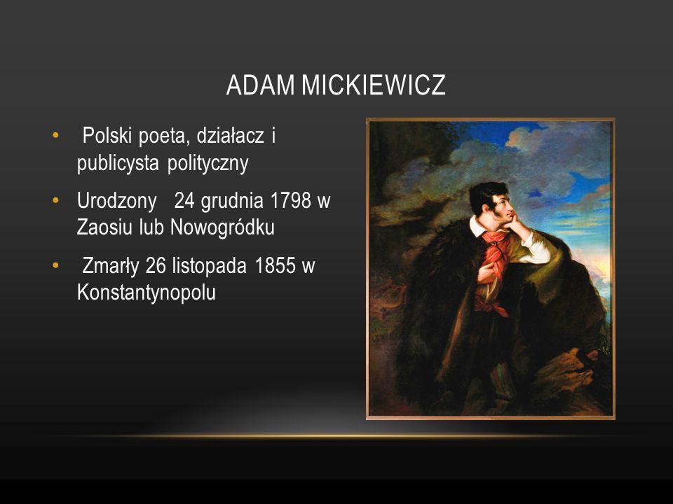 Polski poeta, działacz i publicysta polityczny Urodzony 24 grudnia 1798 w Zaosiu lub Nowogródku Zmarły 26 listopada 1855 w Konstantynopolu ADAM MICKIE