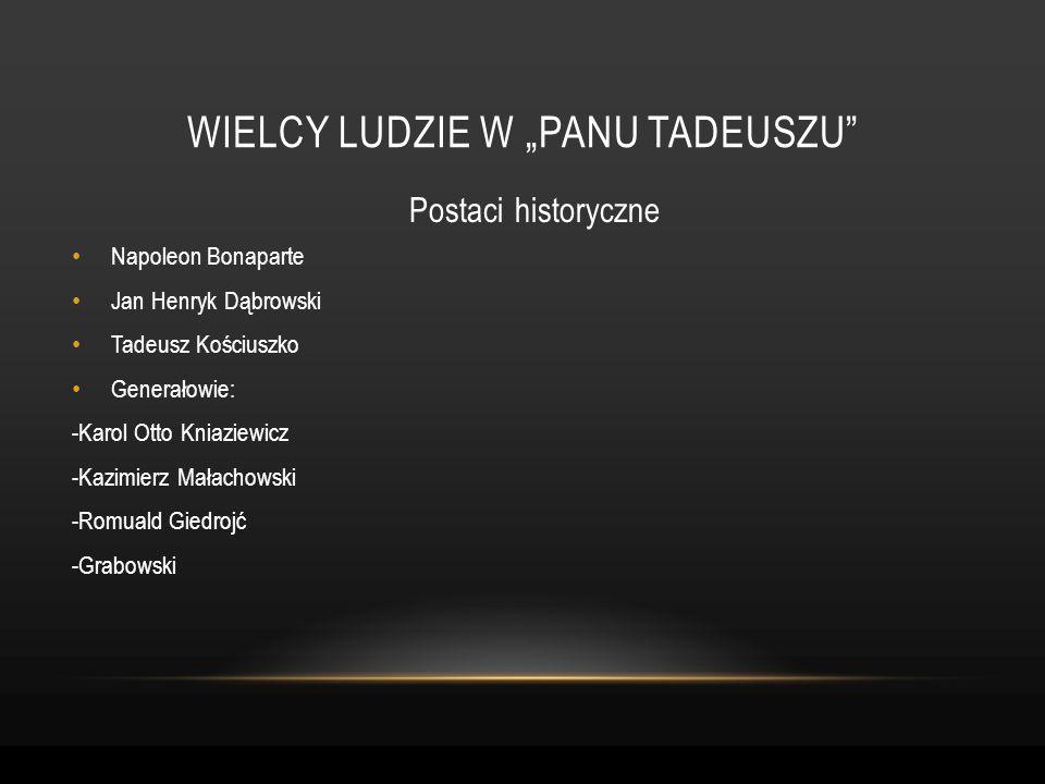 Postaci historyczne WIELCY LUDZIE W PANU TADEUSZU Napoleon Bonaparte Jan Henryk Dąbrowski Tadeusz Kościuszko Generałowie: -Karol Otto Kniaziewicz -Kaz