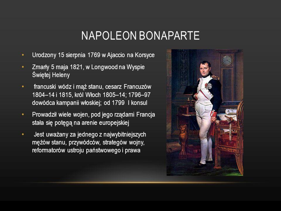 Urodzony 15 sierpnia 1769 w Ajaccio na Korsyce Zmarły 5 maja 1821, w Longwood na Wyspie Świętej Heleny francuski wódz i mąż stanu, cesarz Francuzów 18