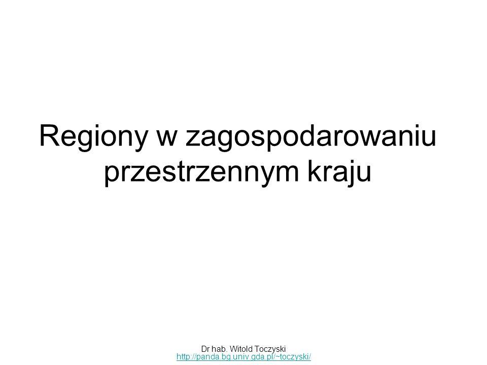 Regiony w zagospodarowaniu przestrzennym kraju Dr hab. Witold Toczyski http://panda.bg.univ.gda.pl/~toczyski/ http://panda.bg.univ.gda.pl/~toczyski/