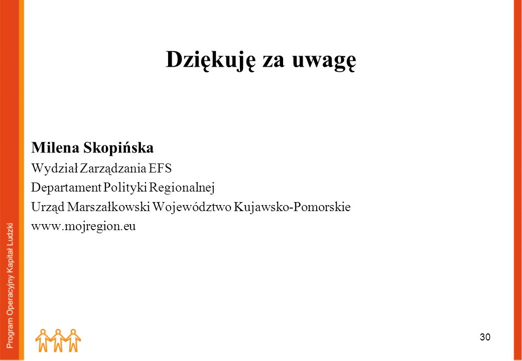 Dziękuję za uwagę Milena Skopińska Wydział Zarządzania EFS Departament Polityki Regionalnej Urząd Marszałkowski Województwo Kujawsko-Pomorskie www.moj