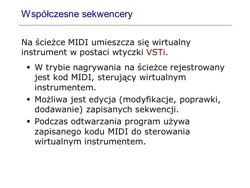 Współczesne sekwencery Na ścieżce MIDI umieszcza się wirtualny instrument w postaci wtyczki VSTi. W trybie nagrywania na ścieżce rejestrowany jest kod